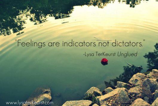 Feelings are indicators not dictators